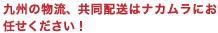 九州の物流、共同配送はナカムラにお任せください!